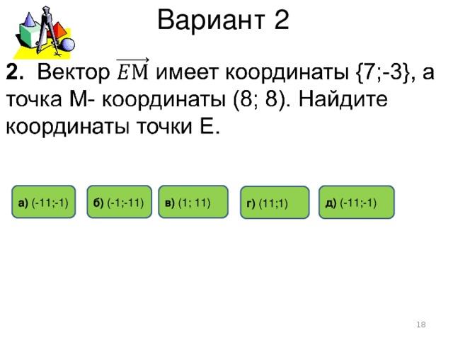 Вариант 2 в)  (1;  11) а) (-11 ;- 1) б) ( -1 ; -11 ) д)  (-1 1 ;-1) г) (1 1 ;1)