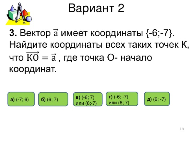 Вариант 2 г)  (- 6 ; -7) или (6; 7) д) ( 6 ; -7 ) а) (-7 ; 6) б)  ( 6 ; 7 ) в) ( -6 ;  7) или (6 ; -7)