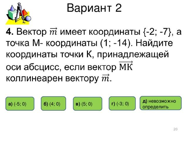 Вариант 2 д) невозможно определить б) ( 4 ; 0 ) г)  ( -3 ; 0 ) а) ( -5 ; 0 ) в)  ( 5 ; 0 )