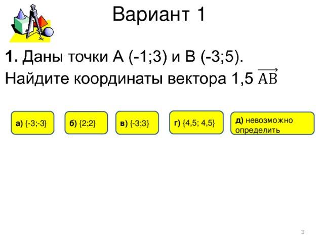 Вариант 1 г) {4,5; 4,5} в)  {-3;3} а) { -3 ;-3} б) {2;2} д) невозможно определить