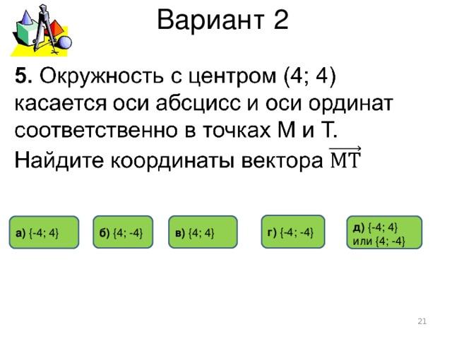Вариант 2 г) { -4 ; -4 } б) { 4 ; -4 } в) { 4 ; 4 } д)  {- 4 ; 4 } или { 4 ; -4 } а)  { -4 ; 4 }