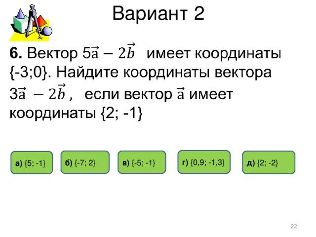 Вариант 2 г) {0 ,9 ; -1,3 } б)  { -7 ; 2 } в) { -5 ; - 1 } д)  { 2 ; -2 } а) { 5 ; -1 }
