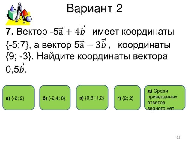 Вариант 2 в) { 0,8 ; 1,2 } г)  { 2 ; 2 } а) { -2 ; 2 } б) { -2,4 ; 8 } д)  Среди приведенных ответов верного нет