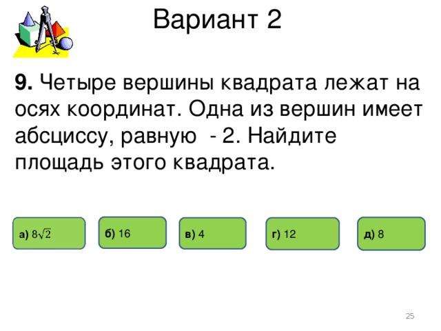 Вариант 2 9. Четыре вершины квадрата лежат на осях координат. Одна из вершин имеет абсциссу, равную - 2. Найдите площадь этого квадрата. б) 16 д) 8 г) 12 в) 4