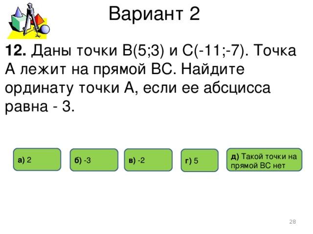 Вариант 2 12. Даны точки В(5;3) и С(-11;-7). Точка А лежит на прямой ВС. Найдите ординату точки А, если ее абсцисса равна - 3. д) Такой точки на прямой ВС нет а) 2 в) -2 б) -3 г)  5