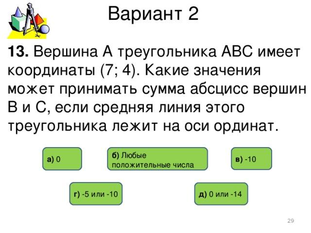 Вариант 2 13. Вершина А треугольника АВС имеет координаты (7; 4). Какие значения может принимать сумма абсцисс вершин В и С, если средняя линия этого треугольника лежит на оси ординат. б) Любые положительные числа в) -10 а) 0 г)  -5 или -10 д) 0 или -14