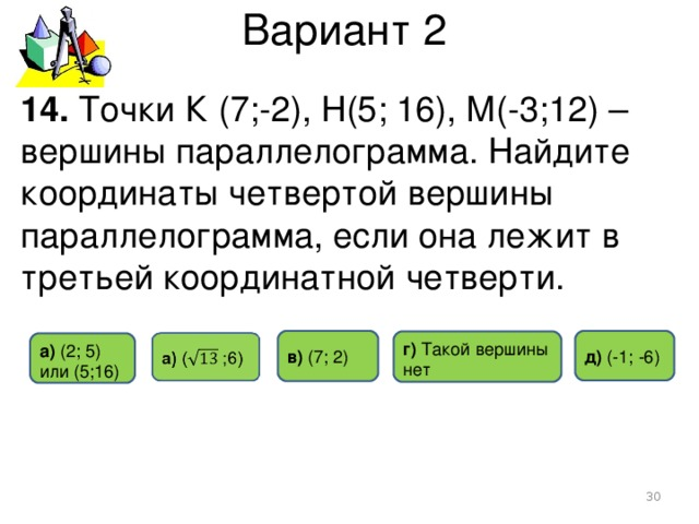 Вариант 2 14. Точки К (7;-2), Н(5; 16), М(-3;12) – вершины параллелограмма. Найдите координаты четвертой вершины параллелограмма, если она лежит в третьей координатной четверти. д) (-1 ; -6) в)  (7 ; 2) г) Такой  вершины нет а) (2 ; 5) или (5 ; 16)