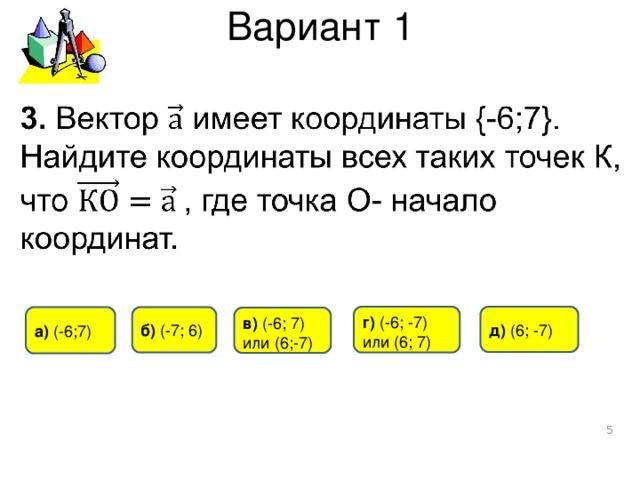 Вариант 1 д)  ( 6 ;  - 7 ) г)  (- 6 ; -7) или (6; 7) а) (-6 ; 7) б) ( -7 ; 6 ) в) ( -6 ;  7) или (6 ; -7)