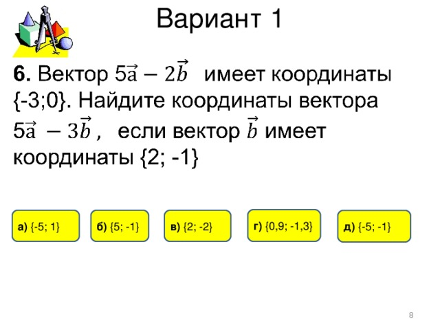 Вариант 1 г) {0 ,9 ; -1,3 } а)  { -5 ; 1 } б) { 5 ; -1 } в) { 2 ; -2} д)  {- 5 ; -1 }