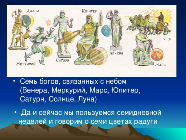 Семь богов, связанных с небом (Венера, Меркурий, Марс, Юпитер, Сатурн, Солнце, Луна)  Да и сейчас мы пользуемся семидневной