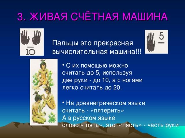 3. ЖИВАЯ СЧЁТНАЯ МАШИНА Пальцы это прекрасная вычислительная машина!!!  С их помощью можно считать до 5, используя две руки - до 10, а с ногами легко считать до 20.  На древнегреческом языке считать - «пятерить» А в русском языке слово « пять», это «пясть» - часть руки