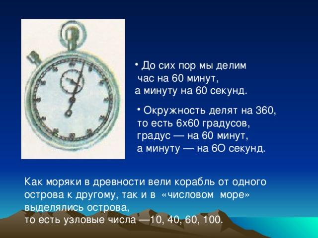 До сих пор мы делим  час на 60 минут, а минуту на 60 секунд.   Окружность делят на 360,
