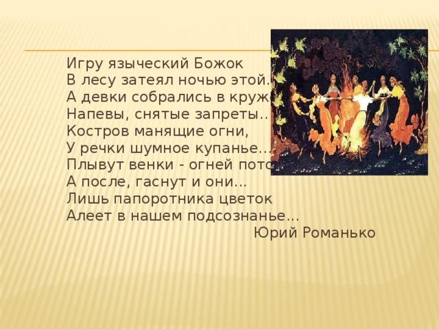 Игру языческий Божок В лесу затеял ночью этой. А девки собрались в кружок; Напевы, снятые запреты... Костров манящие огни, У речки шумное купанье... Плывут венки - огней поток, А после, гаснут и они... Лишь папоротника цветок Алеет в нашем подсознанье... Юрий Романько