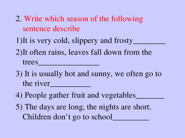 2. Write which season of the following sentence describe 1)It is very cold, slippery and frosty________ 2)It often rains, leaves fall down from the trees_______________ 3) It is usually hot and sunny, we often go to the river__________ 4) People gather fruit and vegetables_______ 5) The days are long, the nights are short. Children don't go to school_________