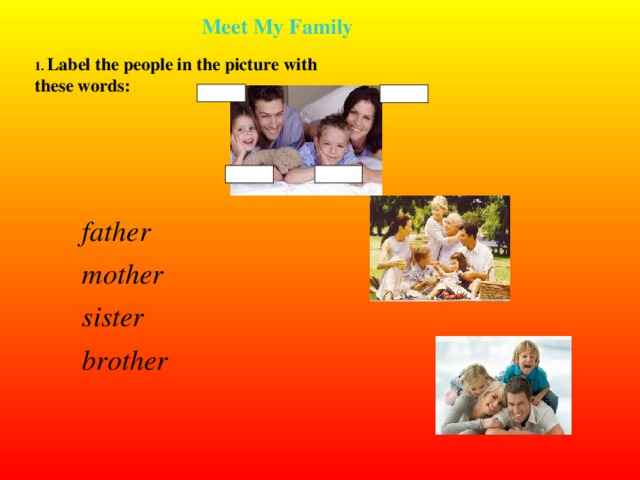 Meet My Family Meet My Family 1. Label the people in the picture with these words:    father mother sister brother    father mother sister brother  3