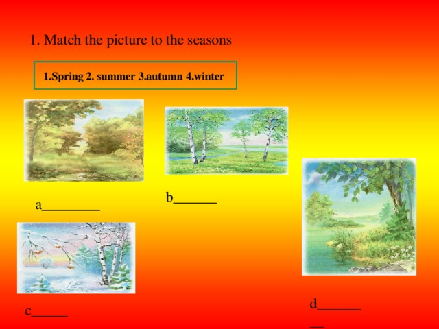 1. Match the picture to the seasons 1.Spring 2. summer 3.autumn 4.winter b______ a________ d________ c_____