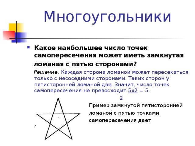 Многоугольники Какое наибольшее число точек самопересечения может иметь замкнутая  ломаная с пятью сторонами?  Решение. Каждая сторона ломаной может пересекаться только с несоседними сторонами. Таких сторон у пятисторонней ломаной две. Значит, число точек самопересечения не превосходит 5 x 2 = 5.  2  Пример замкнутой пятисторонней  ломаной с пятью точками  самопересечения дает пентаграмма.