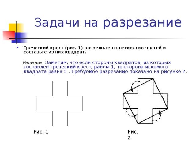разрезание Греческий крест (рис. 1) разрежьте на несколько частей и составьте из них квадрат.   Решение. Заметим, что если стороны квадратов, из которых составлен греческий крест, равны 1, то сторона искомого квадрата равна 5 . Требуемое разрезание показано на рисунке 2. Рис. 1 Рис. 2