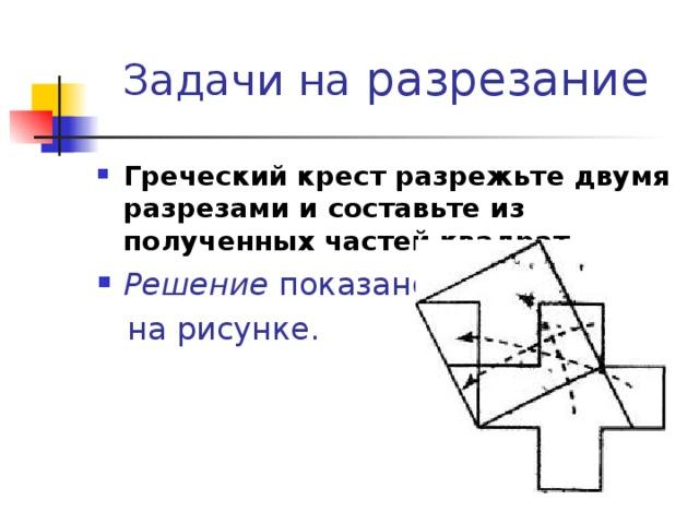 разрезание Греческий крест разрежьте двумя разрезами и составьте из полученных частей квадрат.  Решение показано  на рисунке.