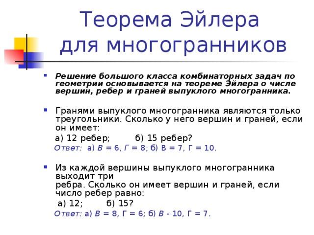 Теорема Эйлера  для многогранников Решение большого класса комбинаторных задач по геометрии основывается на теореме Эйлера о числе вершин, ребер и граней выпуклого многогранника.  Гранями выпуклого многогранника являются только треугольники. Сколько у него вершин и граней, если  он имеет:  а) 12 ребер; б) 15 ребер?  Ответ: а) В = 6, Г = 8; б) В = 7, Г = 10. Из каждой вершины выпуклого многогранника выходит три  ребра. Сколько он имеет вершин и граней, если число ребер равно:  а) 12;  б) 15?  Ответ: а) В = 8, Г = 6; б) В - 10, Г = 7.
