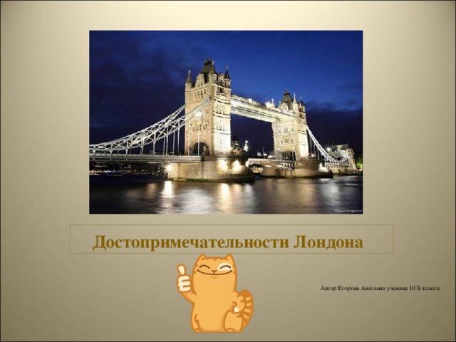 Достопримечательности Лондона Автор : Егорова Ангелина ученица 10 Б класса