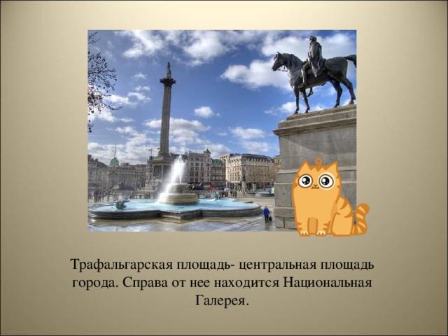 Трафальгарская площадь- центральная площадь города. Справа от нее находится Национальная Галерея.