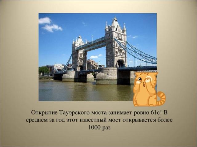 Открытие Тауэрского моста занимает ровно 61с! В среднем за год этот известный мост открывается более 1000 раз