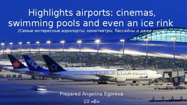 Highlights airports: cinemas, swimming pools and even an ice rink  (Самые интересные аэропорты: кинотеатры, бассейны и даже каток) Prepared Angelina Egorova 10 «В»