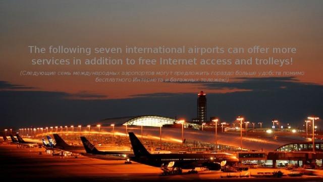 The following seven international airports can offer more services in addition to free Internet access and trolleys! (Следующие семь международных аэропортов могут предложить гораздо больше удобств помимо бесплатного Интернета и багажных тележек!)