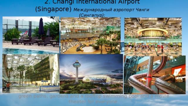 2. Changi International Airport (Singapore) Международный аэропорт Чанги (Сингапур): green paths, gardens and a rooftop swimming pool and a movie theater for everyone. (зеленые дорожки, сады, бассейн на крыше и кинотеатр для всех желающих.)