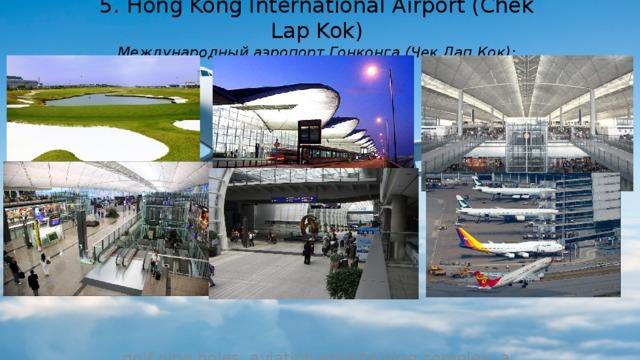 5. Hong Kong International Airport (Chek Lap Kok)  Международный аэропорт Гонконга (Чек Лап Кок): golf nine holes, aviation entertaining complex, a children's amusement complex developmental and cinema IMAX. (поле для гольфа на девять лунок, авиационный развлекательный комплекс, детский комплекс развивающих развлечений и кинотеатр IMAX.)