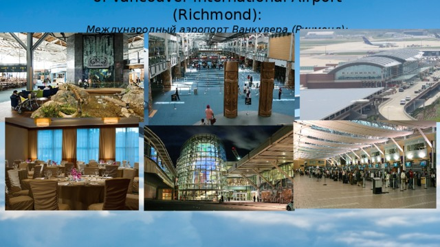 6. Vancouver International Airport (Richmond):  Международный аэропорт Ванкувера (Ричмонд): the riches of the underwater world in a 114,000-liter aquarium (there is a second aquarium for jellyfish 1,800 liters). (богатства подводного мира в 114000-литровом аквариуме (есть и второй аквариум для медуз на 1800 литров).)
