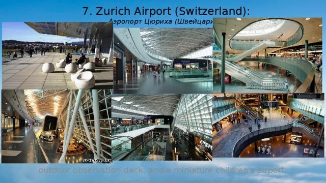 7. Zurich Airport (Switzerland):  Аэропорт Цюриха (Швейцария): outdoor observation deck, and a miniature children's airport. (открытая смотровая площадка и миниатюрный детский аэропорт.)