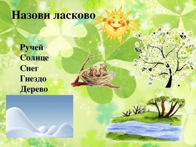 Назови ласково Ручей Солнце Снег Гнездо Дерево