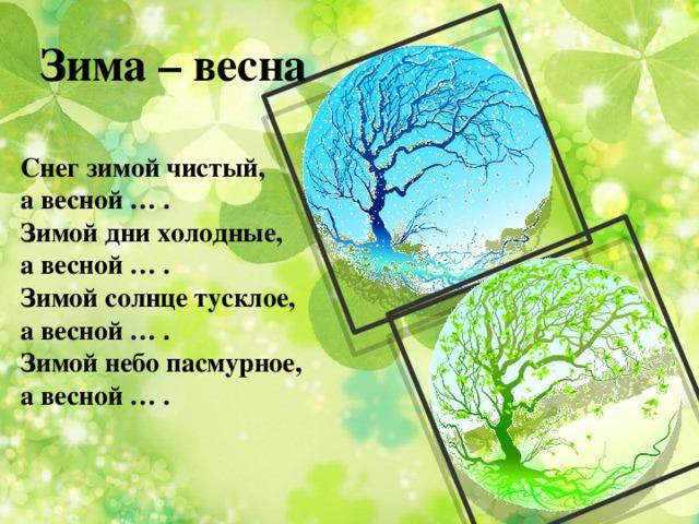 Зима – весна Снег зимой чистый, а весной … . Зимой дни холодные, а весной … . Зимой солнце тусклое, а весной … . Зимой небо пасмурное, а весной … .