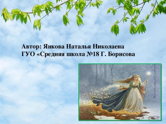 Автор: Янкова Наталья Николаена ГУО «Средняя школа №18 Г. Борисова