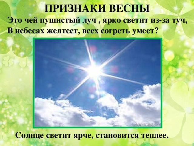 ПРИЗНАКИ ВЕСНЫ Это чей пушистый луч , ярко светит из-за туч,  В небесах желтеет, всех согреть умеет? Солнце светит ярче, становится теплее.
