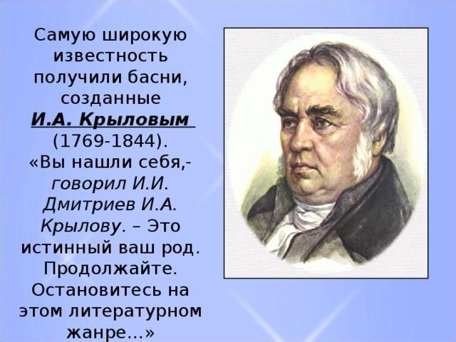 Самую широкую известность получили басни, созданные  И.А. Крыловым (1769-1844). «Вы нашли себя,- говорил И.И. Дмитриев И.А. Крылову . – Это истинный ваш род. Продолжайте. Остановитесь на этом литературном жанре…»