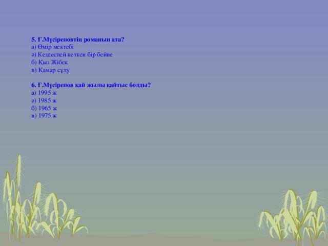 5. Ғ.Мүсіреповтің романын ата? а) Өмір мектебі ә) Кездеспей кеткен бір бейне б) Қыз Жібек в) Қамар сұлу 6. Ғ.Мүсірепов қай жылы қайтыс болды? а) 1995 ж ә) 1985 ж б) 1965 ж в) 1975 ж