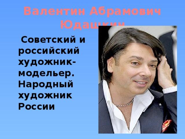 Валентин Абрамович Юдашкин  Советский и российский художник-модельер. Народный художник России