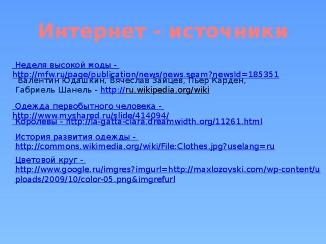 Интернет - источники Неделя высокой моды - http://mfw.ru/page/publication/news/news.seam?newsId=185351  Валентин Юдашкин, Вячеслав Зайцев, Пьер Карден, Габриель Шанель - http :// ru.wikipedia.org/wiki   Одежда первобытного человека - http://www.myshared.ru/slide/414094/ Королевы - http://la-gatta-ciara.dreamwidth.org/11261.html История развития одежды - http://commons.wikimedia.org/wiki/File:Clothes.jpg?uselang=ru Цветовой круг - http://www.google.ru/imgres?imgurl=http://maxlozovski.com/wp-content/uploads/2009/10/color-05.png&imgrefurl