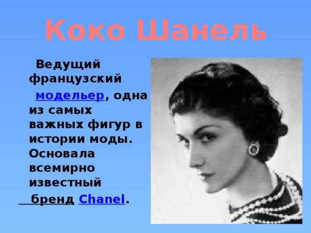 Коко Шанель  Ведущий французский  модельер , одна из самых важных фигур в истории моды. Основала всемирно известный бренд  Chanel .