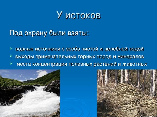 водные источники с особо чистой и целебной водой выходы примечательных горных пород и минералов  места концентрации полезных растений и животных