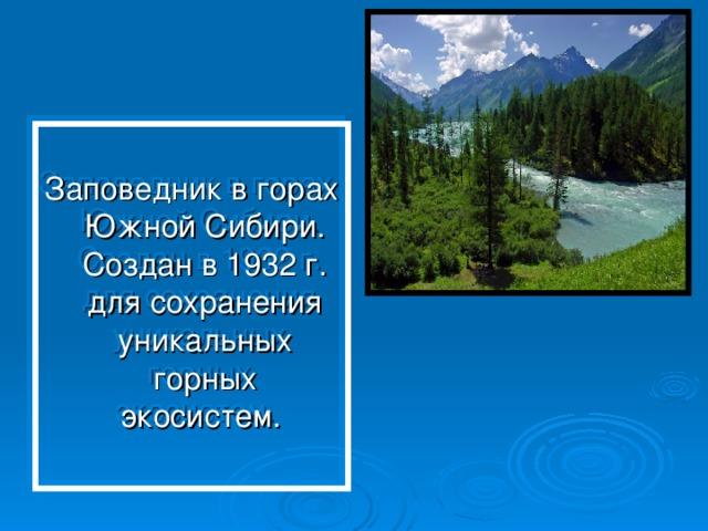 Заповедник в горах Южной Сибири. Создан в 1932 г. для сохранения уникальных горных экосистем.