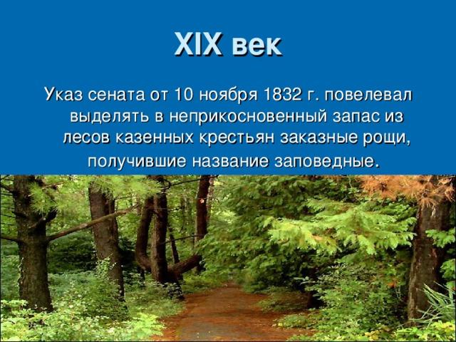 XIX век Указ сената от 10 ноября 1832 г. повелевал выделять в неприкосновенный запас из лесов казенных крестьян заказные рощи, получившие название заповедные