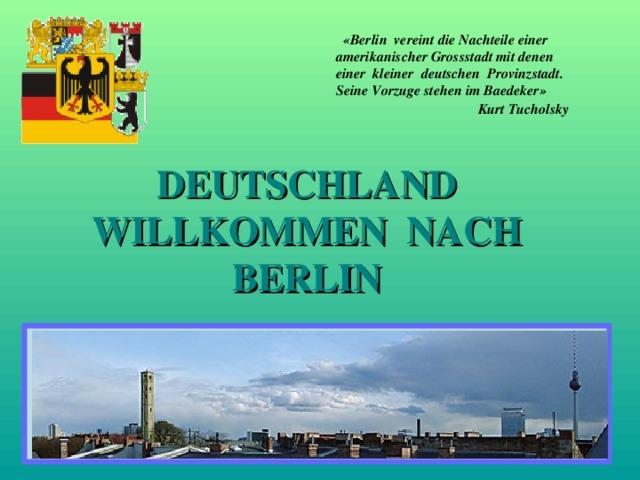 «Berlin vereint die Nachteile einer amerikanischer Grossstadt mit denen einer kleiner deutschen Provinzstadt. Seine Vorzuge stehen im Baedeker» Kurt Tucholsky  DEUTSCHLA N D WILLKOMMEN NACH BERLIN