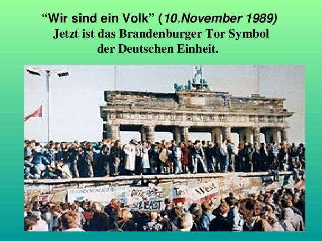 """"""" Wir sind ein Volk"""" ( 10.November 1989)   Jetzt ist das Brandenburger Tor Symbol  der Deutschen Einheit."""