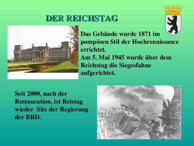 DER REICHSTAG Das Gebäude wurde 1871 im pompösen Stil der Hochrenaissance errichtet. Am 5. Mai 1945 wurde über dem Reichstag die Siegesfahne aufgerichtet. Seit 2000, nach der Restauration, ist Reistag wieder Sitz der Regierung der BRD.