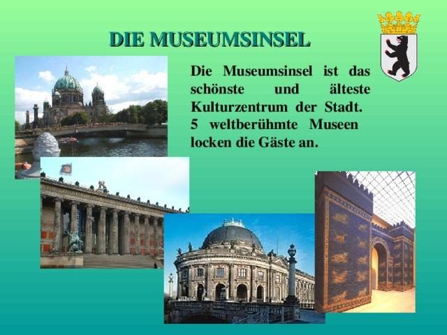 DIE MUSEUMSINSEL Die Museumsinsel ist das schönste und älteste Kulturzentrum der Stadt. 5 weltberühmte Museen locken die Gäste an.