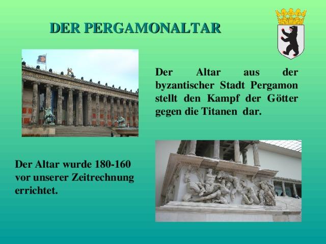 DER PERGAMONALTAR Der Altar aus der byzantischer Stadt Pergamon stellt den Kampf der Götter gegen die Titanen dar. Der Altar wurde 180-160 vor unserer Zeitrechnung errichtet.  altar